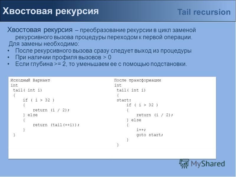 Хвостовая рекурсия Хвостовая рекурсия – преобразование рекурсии в цикл заменой рекурсивного вызова процедуры переходом к первой операции. Для замены необходимо: После рекурсивного вызова сразу следует выход из процедуры При наличии профиля вызовов >