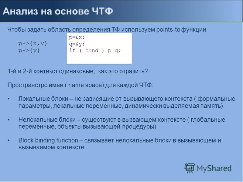 Анализ на основе ЧТФ Чтобы задать область определения ТФ используем points-to функции p->{x,y} p->{y} 1-й и 2-й контекст одинаковые, как это отразить? Пространстро имен ( name space) для каждой ЧТФ: Локальные блоки – не зависящие от вызывающего конте