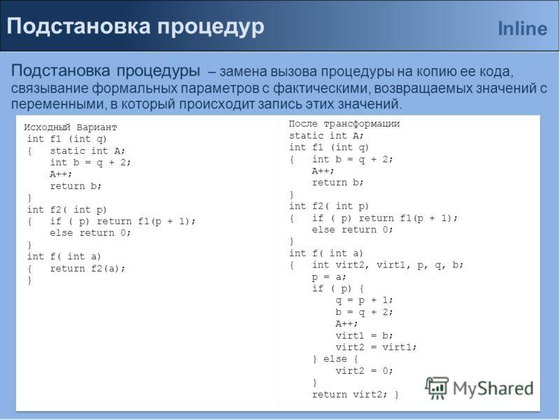 Подстановка процедур Подстановка процедуры – замена вызова процедуры на копию ее кода, связывание формальных параметров с фактическими, возвращаемых значений с переменными, в который происходит запись этих значений. Inline