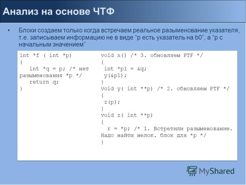 Анализ на основе ЧТФ Блоки создаем только когда встречаем реальное разыменование указателя, т.е. записываем информацию не в виде p есть указатель на b0, а p c начальным значением
