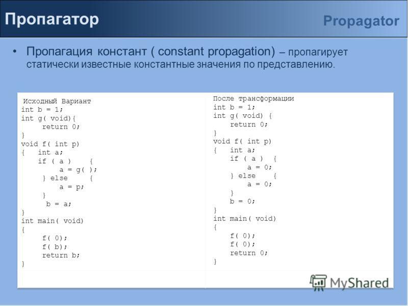 Пропагатор Пропагация констант ( constant propagation) – пропагирует статически известные константные значения по представлению. Propagator
