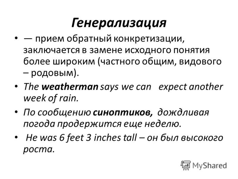 Генерализация прием обратный конкретизации, заключается в замене исходного понятия более широким (частного общим, видового – родовым). The weatherman says we can expect another week of rain. По сообщению синоптиков, дождливая погода продержится еще н