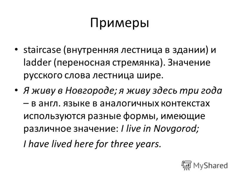 Примеры staircase (внутренняя лестница в здании) и ladder (переносная стремянка). Значение русского слова лестница шире. Я живу в Новгороде; я живу здесь три года – в англ. языке в аналогичных контекстах используются разные формы, имеющие различное з