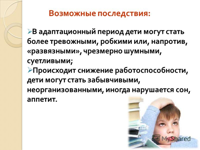 Возможные последствия : В адаптационный период дети могут стать более тревожными, робкими или, напротив, «развязными», чрезмерно шумными, суетливыми; Происходит снижение работоспособности, дети могут стать забывчивыми, неорганизованными, иногда наруш