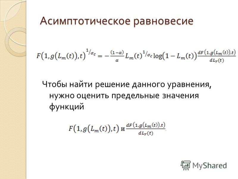 Асимптотическое равновесие Чтобы найти решение данного уравнения, нужно оценить предельные значения функций