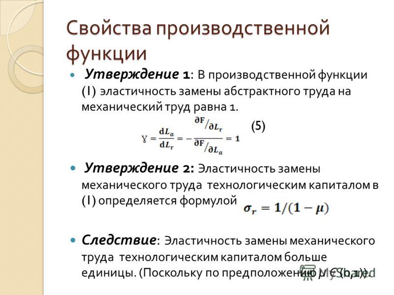 Свойства производственной функции Утверждение 1: В производственной функции (1) эластичность замены абстрактного труда на механический труд равна 1. (5) Утверждение 2: Эластичность замены механического труда технологическим капиталом в (1) определяет