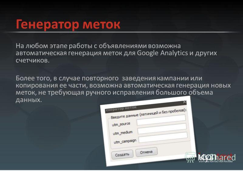 Генератор меток На любом этапе работы с объявлениями возможна автоматическая генерация меток для Google Analytics и других счетчиков. Более того, в случае повторного заведения кампании или копирования ее части, возможна автоматическая генерация новых