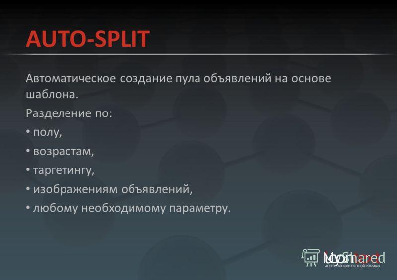 AUTO-SPLIT Автоматическое создание пула объявлений на основе шаблона. Разделение по: полу, возрастам, таргетингу, изображениям объявлений, любому необходимому параметру.