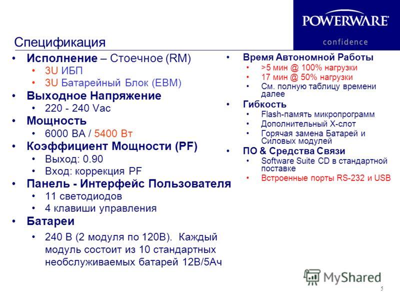 5 Спецификация Исполнение – Стоечное (RM) 3U ИБП 3U Батарейный Блок (EBM) Выходное Напряжение 220 - 240 Vac Мощность 6000 ВА / 5400 Вт Коэффициент Мощности (PF) Выход: 0.90 Вход: коррекция PF Панель - Интерфейс Пользователя 11 светодиодов 4 клавиши у