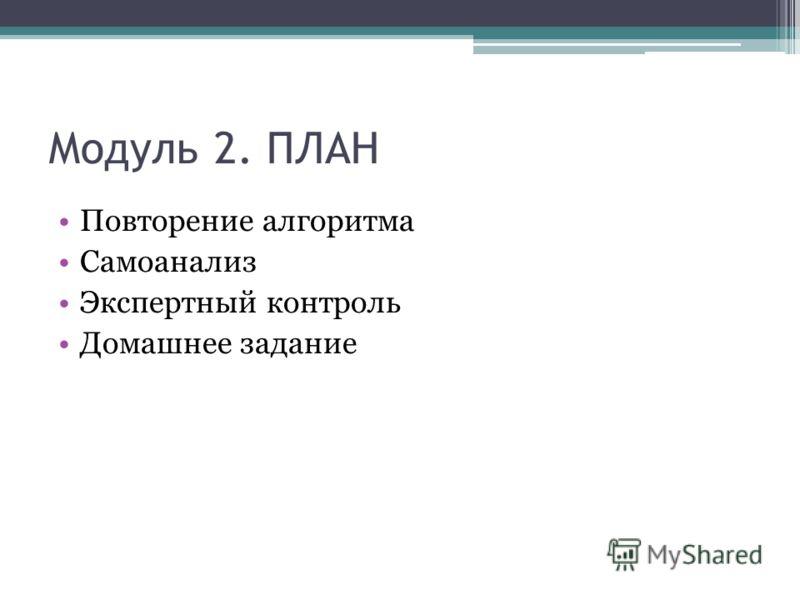 Модуль 2. ПЛАН Повторение алгоритма Самоанализ Экспертный контроль Домашнее задание