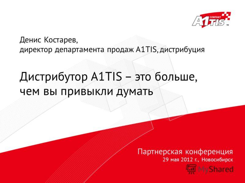Партнерская конференция 29 мая 2012 г., Новосибирск Денис Костарев, директор департамента продаж A1TIS, дистрибуция Дистрибутор A1TIS – это больше, чем вы привыкли думать