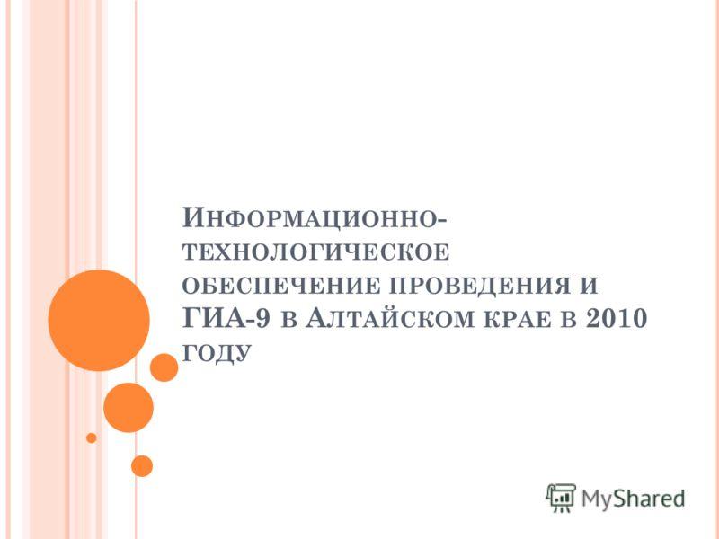 И НФОРМАЦИОННО - ТЕХНОЛОГИЧЕСКОЕ ОБЕСПЕЧЕНИЕ ПРОВЕДЕНИЯ И ГИА-9 В А ЛТАЙСКОМ КРАЕ В 2010 ГОДУ