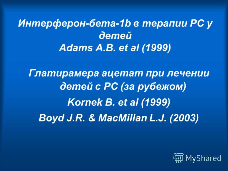 Интерферон-бета-1b в терапии РС у детей Adams A.B. et al (1999) Глатирамера ацетат при лечении детей с РС (за рубежом) Kornek B. et al (1999) Boyd J.R. & MacMillan L.J. (2003)