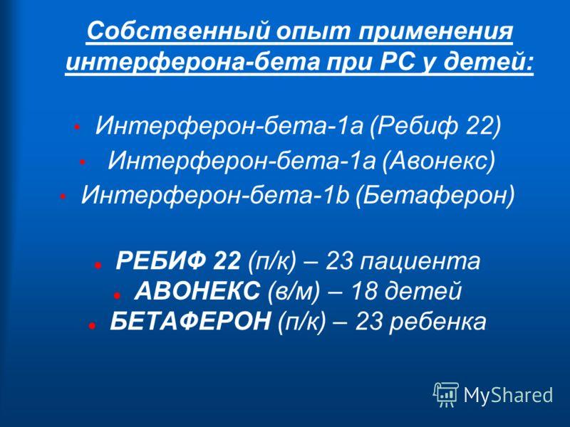 Собственный опыт применения интерферона-бета при РС у детей: Интерферон-бета-1а (Ребиф 22) Интерферон-бета-1а (Авонекс) Интерферон-бета-1b (Бетаферон) l РЕБИФ 22 (п/к) – 23 пациента l АВОНЕКС (в/м) – 18 детей l БЕТАФЕРОН (п/к) – 23 ребенка