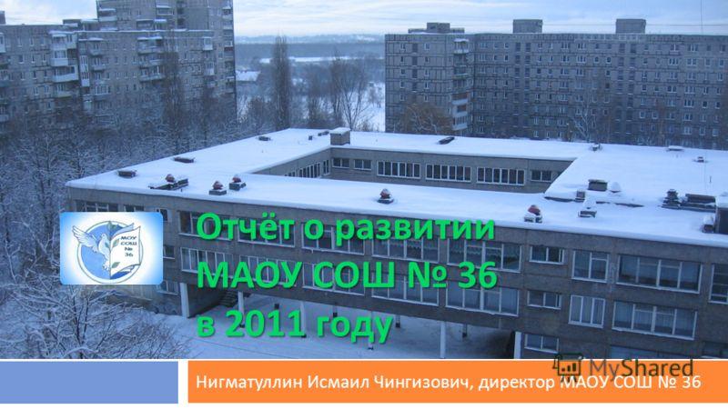 Отчёт о развитии МАОУ СОШ 36 в 2011 году Нигматуллин Исмаил Чингизович, директор МАОУ СОШ 36