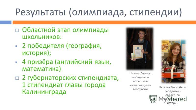 Результаты (олимпиада, стипендии) Областной этап олимпиады школьников: 2 победителя (география, история); 4 призёра (английский язык, математика) 2 губернаторских стипендиата, 1 стипендиат главы города Калининграда Никита Леонов, победитель областной