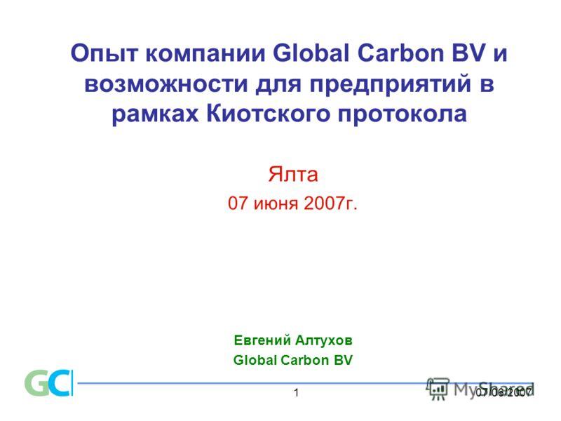 07/06/20071 Опыт компании Global Carbon BV и возможности для предприятий в рамках Киотского протокола Ялта 07 июня 2007г. Евгений Алтухов Global Carbon BV