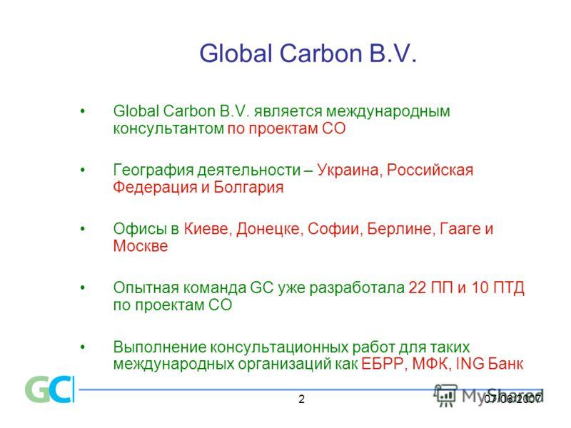 07/06/20072 Global Carbon B.V. Global Carbon B.V. является международным консультантом по проектам СО География деятельности – Украина, Российская Федерация и Болгария Офисы в Киеве, Донецке, Софии, Берлине, Гааге и Москве Опытная команда GC уже разр
