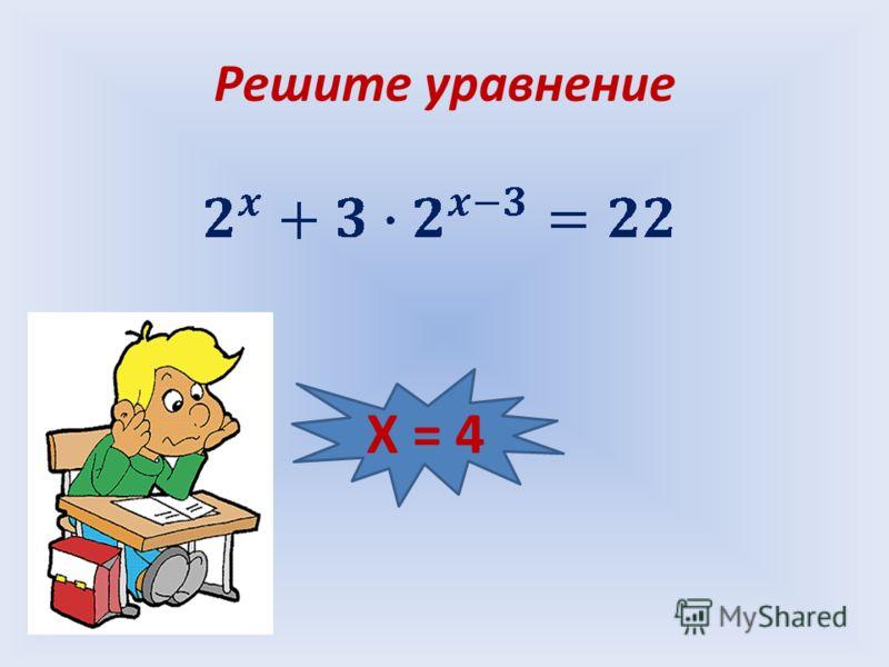 Решите уравнение Х = 4