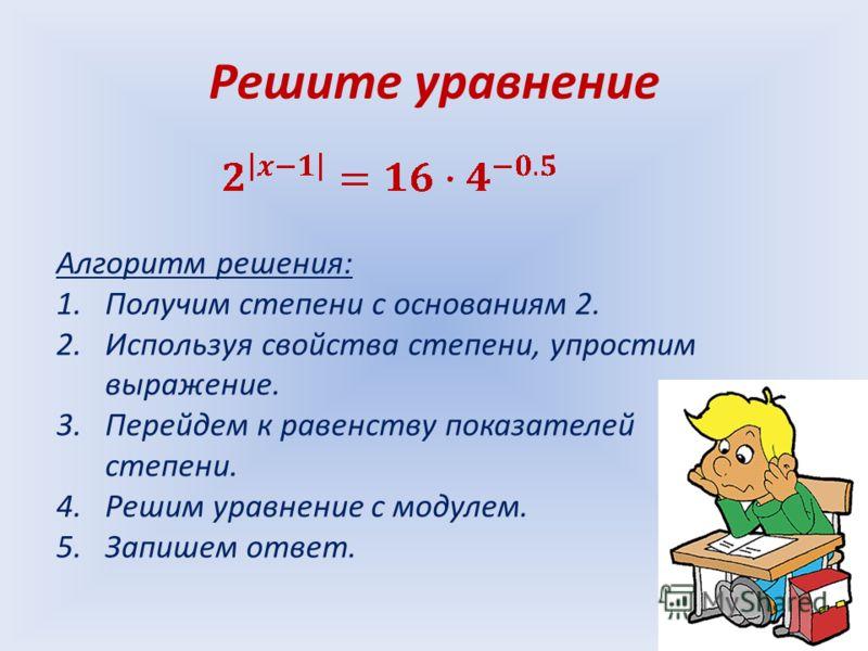 Решите уравнение Алгоритм решения: 1.Получим степени с основаниям 2. 2.Используя свойства степени, упростим выражение. 3.Перейдем к равенству показателей степени. 4.Решим уравнение с модулем. 5.Запишем ответ.