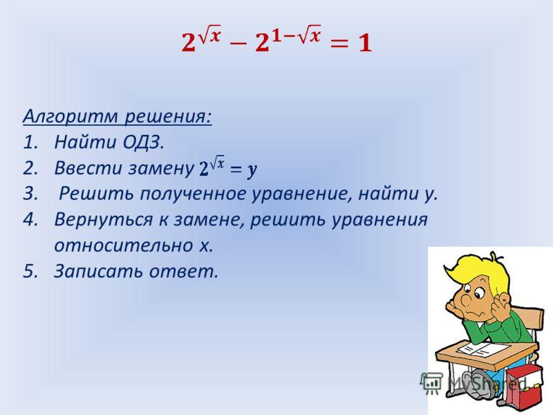 Алгоритм решения: 1.Найти ОДЗ. 2.Ввести замену 3. Решить полученное уравнение, найти у. 4.Вернуться к замене, решить уравнения относительно х. 5.Записать ответ.