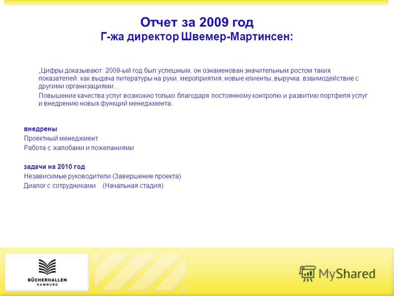 Отчет за 2009 год Г-жа директор Швемер-Мартинсен: Цифры доказывают: 2009-ый год был успешным, он ознаменован значительным ростом таких показателей, как выдача литературы на руки, мероприятия, новые клиенты, выручка, взаимодействие с другими организац
