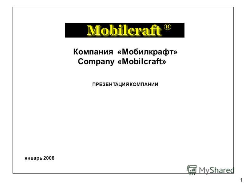 1 ПРЕЗЕНТАЦИЯ КОМПАНИИ Компания «Мобилкрафт» Company «Mobilcraft» январь 2008