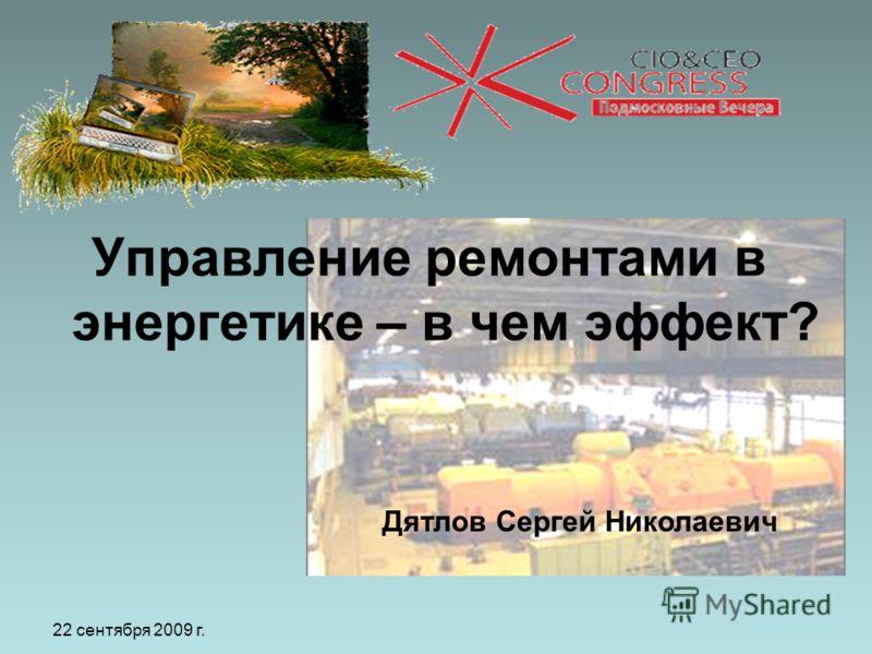 22 сентября 2009 г. Управление ремонтами в энергетике – в чем эффект? Дятлов Сергей Николаевич