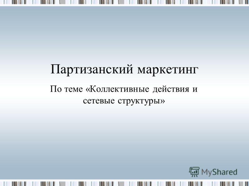 Партизанский маркетинг По теме «Коллективные действия и сетевые структуры»