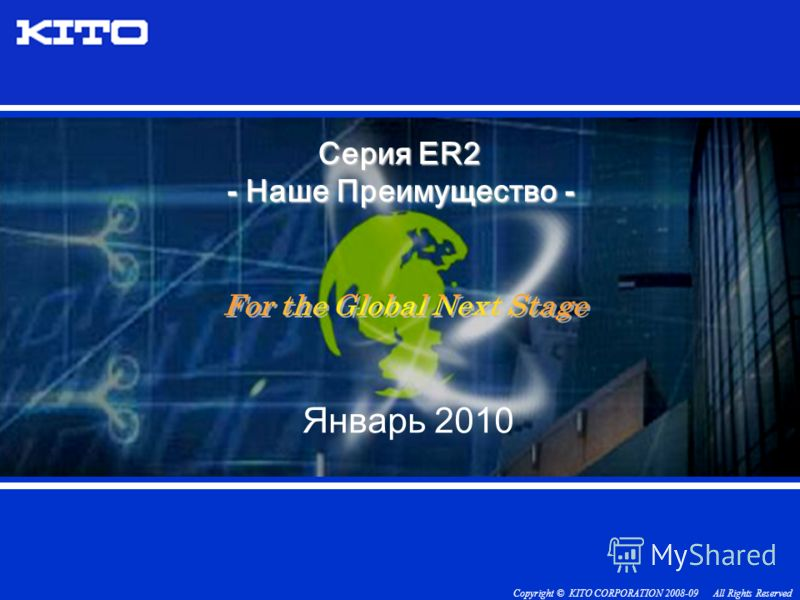 Copyright © KITO CORPORATION 2008-09 All Rights Reserved Серия ER2 - Наше Преиму щ ество - Январь 2010