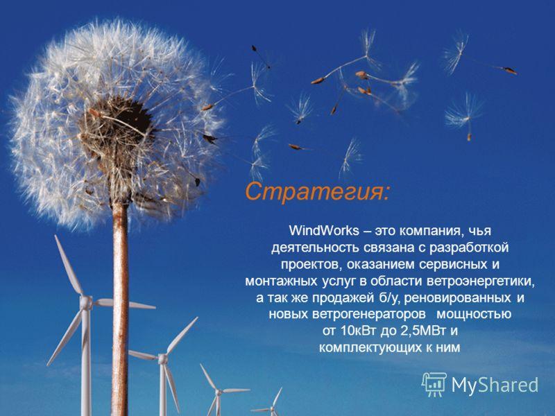 2 Стратегия: WindWorks – это компания, чья деятельность связана с разработкой проектов, оказанием сервисных и монтажных услуг в области ветроэнергетики, а так же продажей б/у, реновированных и новых ветрогенераторов мощностью от 10кВт до 2,5МВт и ком