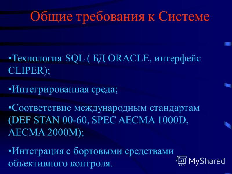 Общие требования к Системе Технология SQL ( БД ORACLE, интерфейс CLIPER); Интегрированная среда; Соответствие международным стандартам (DEF STAN 00-60, SPEC AECMA 1000D, AECMA 2000M); Интеграция с бортовыми средствами объективного контроля.