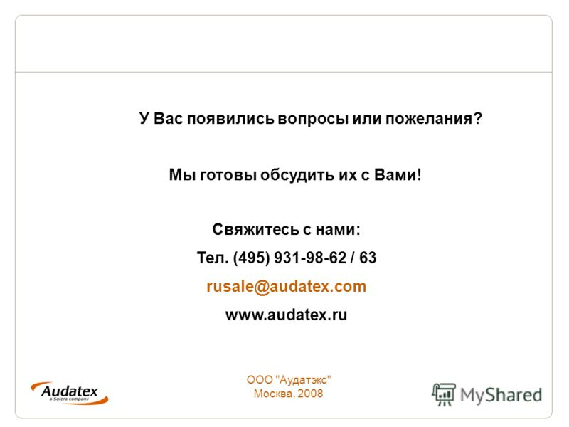 У Вас появились вопросы или пожелания? Мы готовы обсудить их с Вами! ООО Аудатэкс Москва, 2008 Свяжитесь с нами: Тел. (495) 931-98-62 / 63 rusale@audatex.com www.audatex.ru