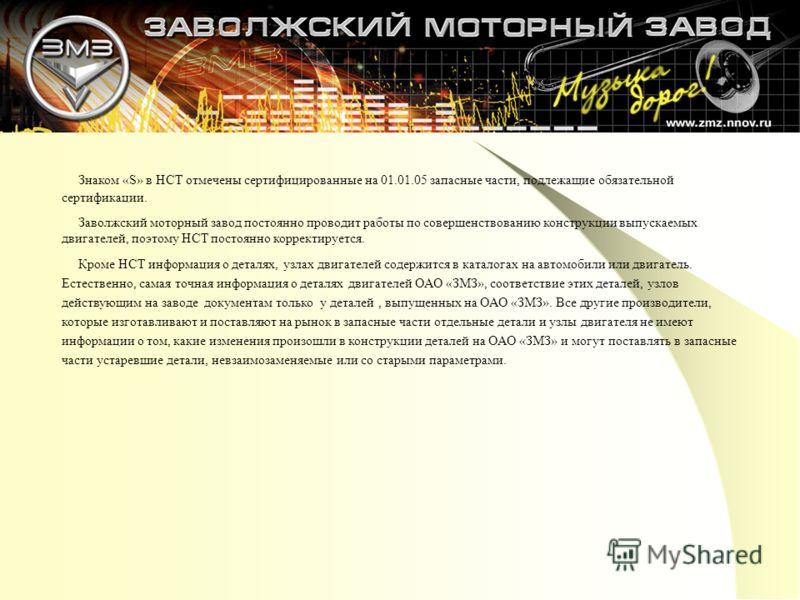 Знаком «S» в НСТ отмечены сертифицированные на 01.01.05 запасные части, подлежащие обязательной сертификации. Заволжский моторный завод постоянно проводит работы по совершенствованию конструкции выпускаемых двигателей, поэтому НСТ постоянно корректир