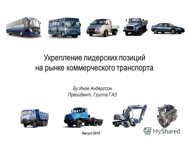 Укрепление лидерских позиций на рынке коммерческого транспорта Август 2010 Бу Инге Андерссон Президент, Группа ГАЗ