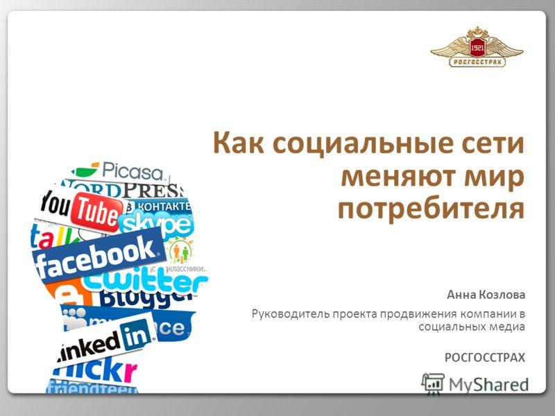 Как социальные сети меняют мир потребителя Анна Козлова Руководитель проекта продвижения компании в социальных медиа РОСГОССТРАХ