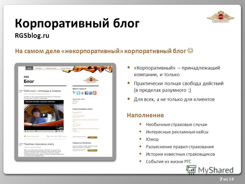 Корпоративный блог RGSblog.ru 7 7 из 14 «Корпоративный» – принадлежащий компании, и только Практически полная свобода действий (в пределах разумного :) Для всех, а не только для клиентов Наполнение Необычные страховые случаи Интересные рекламные кейс