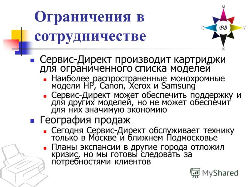 Ограничения в сотрудничестве Сервис-Директ производит картриджи для ограниченного списка моделей Наиболее распространенные монохромные модели HP, Canon, Xerox и Samsung Сервис-Директ может обеспечить поддержку и для других моделей, но не может обеспе