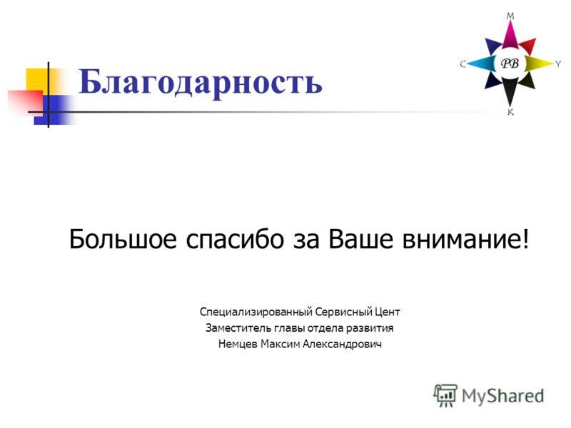 Благодарность Большое спасибо за Ваше внимание! Специализированный Сервисный Цент Заместитель главы отдела развития Немцев Максим Александрович