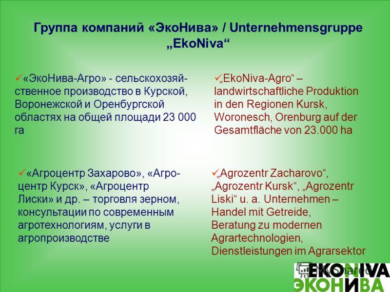 Группа компаний «ЭкоНива» / Unternehmensgruppe EkoNiva «ЭкоНива-Агро» - сельскохозяй- ственное производство в Курской, Воронежской и Оренбургской областях на общей площади 23 000 га «Агроцентр Захарово», «Агро- центр Курск», «Агроцентр Лиски» и др. –