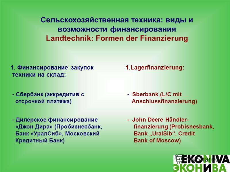 Сельскохозяйственная техника: виды и возможности финансирования Landtechnik: Formen der Finanzierung 1. Финансирование закупок 1.Lagerfinanzierung: техники на склад: - Сбербанк (аккредитив с - Sberbank (L/C mit отсрочкой платежа) Anschlussfinanzierun