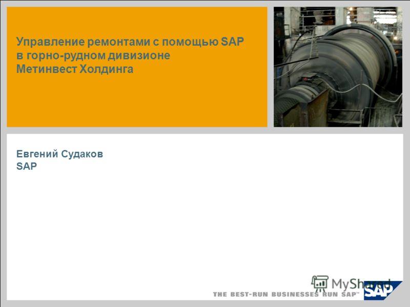 Управление ремонтами с помощью SAP в горно-рудном дивизионе Метинвест Холдинга Евгений Судаков SAP