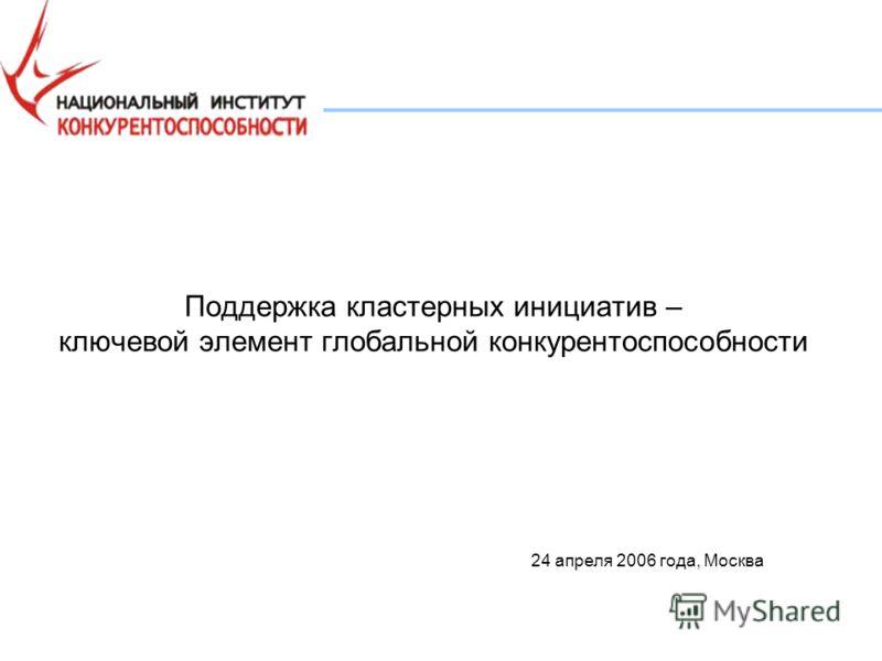 Поддержка кластерных инициатив – ключевой элемент глобальной конкурентоспособности 24 апреля 2006 года, Москва