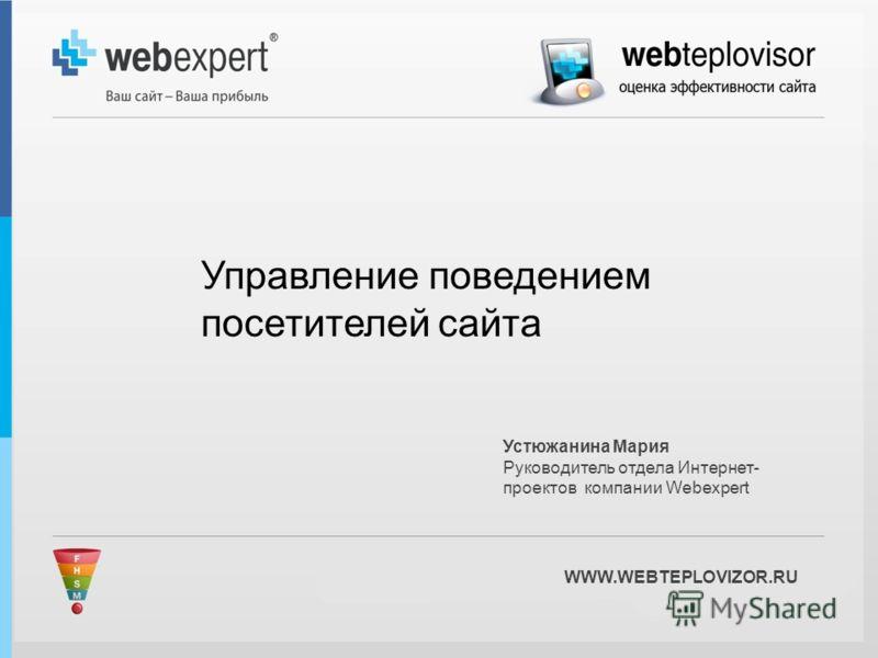 WWW.WEBTEPLOVIZOR.RU Устюжанина Мария Руководитель отдела Интернет- проектов компании Webexpert Управление поведением посетителей сайта