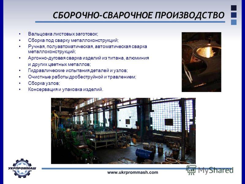 СБОРОЧНО-СВАРОЧНОЕ ПРОИЗВОДСТВО Вальцовка листовых заготовок; Сборка под сварку металлоконструкций; Ручная, полуавтоматическая, автоматическая сварка металлоконструкций; Аргонно-дуговая сварка изделий из титана, алюминия и других цветных металлов; Ги