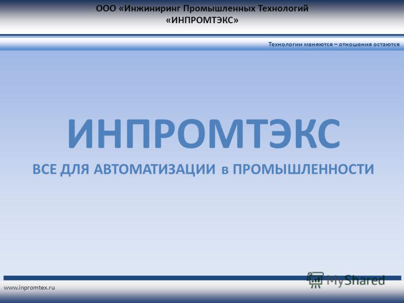 ООО «Инжиниринг Промышленных Технологий «ИНПРОМТЭКС» www.inpromtex.ru Технологии меняются – отношения остаются ИНПРОМТЭКС ВСЕ ДЛЯ АВТОМАТИЗАЦИИ в ПРОМЫШЛЕННОСТИ