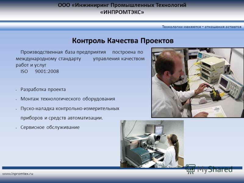 ООО «Инжиниринг Промышленных Технологий «ИНПРОМТЭКС» www.inpromtex.ru Технологии меняются – отношения остаются Контроль Качества Проектов Производственная база предприятия построена по международному стандарту управления качеством работ и услуг ISO 9