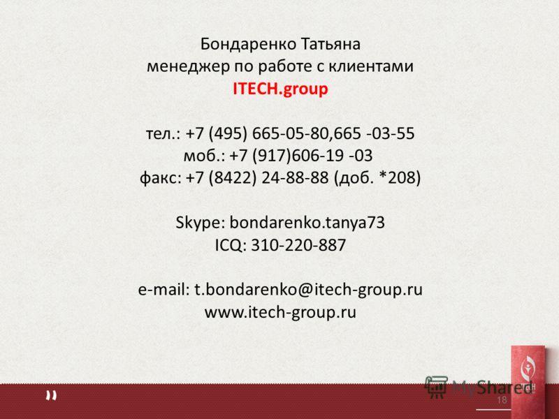 18 Бондаренко Татьяна менеджер по работе с клиентами ITECH.group тел.: +7 (495) 665-05-80,665 -03-55 моб.: +7 (917)606-19 -03 факс: +7 (8422) 24-88-88 (доб. *208) Skype: bondarenko.tanya73 ICQ: 310-220-887 e-mail: t.bondarenko@itech-group.ru www.itec