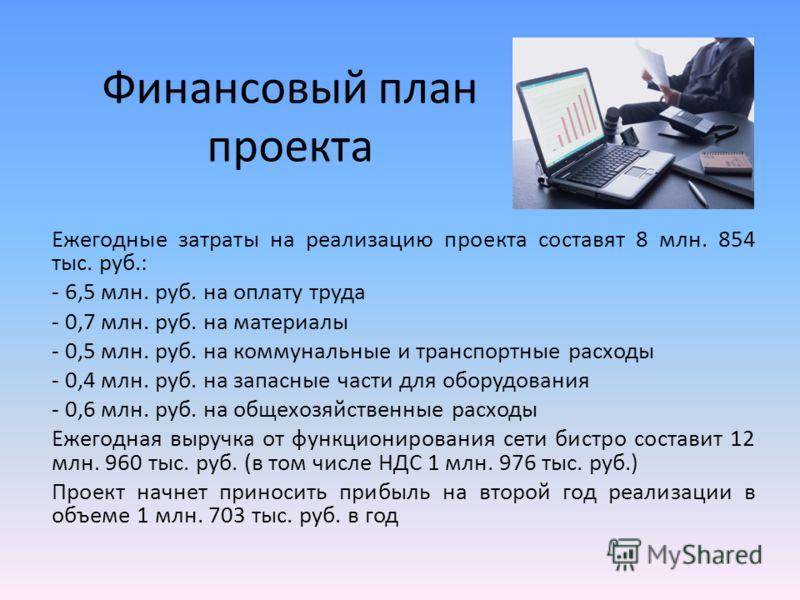 Финансовый план проекта Ежегодные затраты на реализацию проекта составят 8 млн. 854 тыс. руб.: - 6,5 млн. руб. на оплату труда - 0,7 млн. руб. на материалы - 0,5 млн. руб. на коммунальные и транспортные расходы - 0,4 млн. руб. на запасные части для о