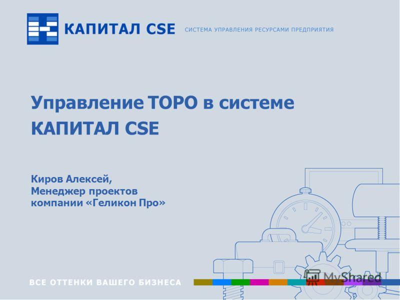 Управление ТОРО в системе КАПИТАЛ CSE Киров Алексей, Менеджер проектов компании «Геликон Про»